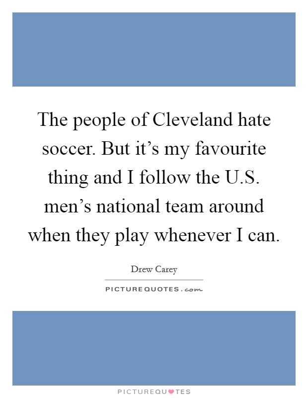 The people of Cleveland hate soccer. But it's my favourite thing and I follow the U.S. men's national team around when they play whenever I can Picture Quote #1