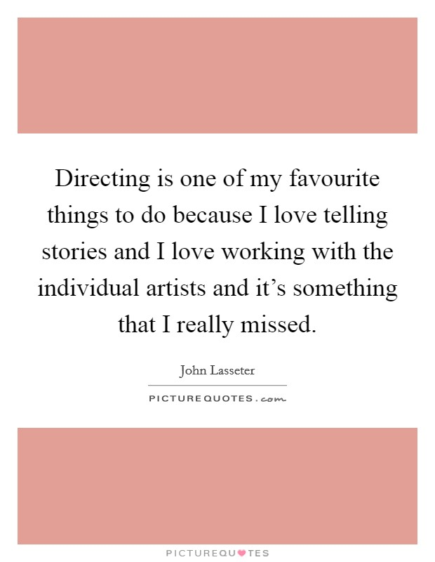 Directing is one of my favourite things to do because I love telling stories and I love working with the individual artists and it's something that I really missed. Picture Quote #1