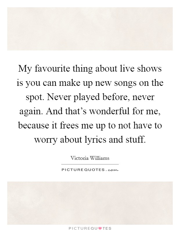 My favourite thing about live shows is you can make up new songs on the spot. Never played before, never again. And that's wonderful for me, because it frees me up to not have to worry about lyrics and stuff Picture Quote #1
