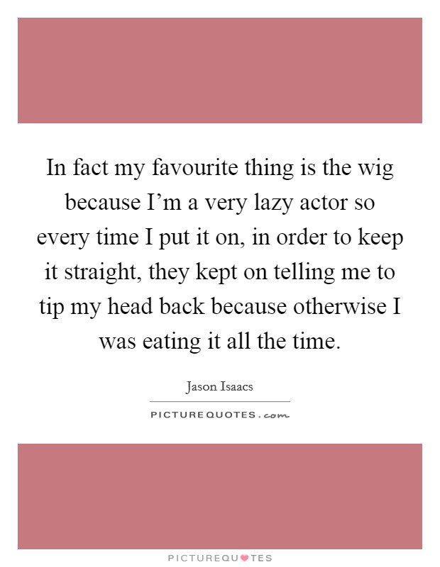 In fact my favourite thing is the wig because I'm a very lazy actor so every time I put it on, in order to keep it straight, they kept on telling me to tip my head back because otherwise I was eating it all the time Picture Quote #1
