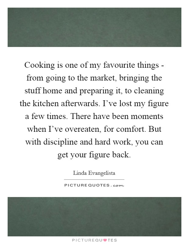 Cooking is one of my favourite things - from going to the market, bringing the stuff home and preparing it, to cleaning the kitchen afterwards. I've lost my figure a few times. There have been moments when I've overeaten, for comfort. But with discipline and hard work, you can get your figure back Picture Quote #1