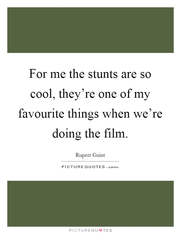 For me the stunts are so cool, they're one of my favourite things when we're doing the film Picture Quote #1