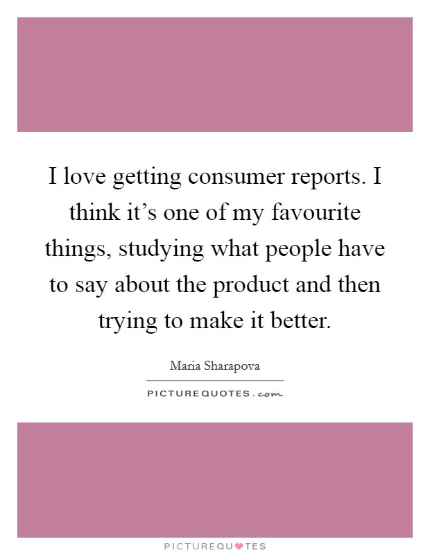 I love getting consumer reports. I think it's one of my favourite things, studying what people have to say about the product and then trying to make it better. Picture Quote #1