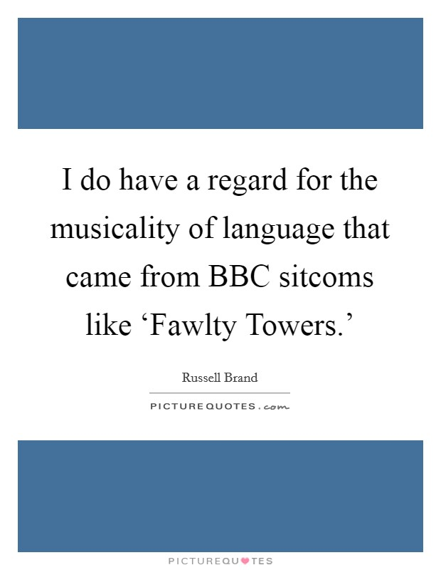 I do have a regard for the musicality of language that came from BBC sitcoms like 'Fawlty Towers.' Picture Quote #1