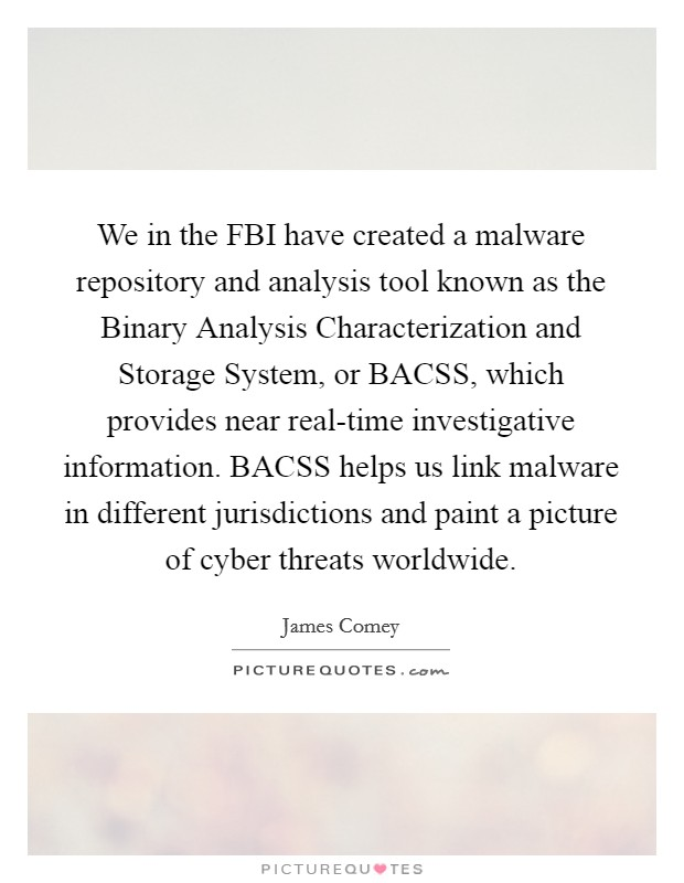 We in the FBI have created a malware repository and analysis tool known as the Binary Analysis Characterization and Storage System, or BACSS, which provides near real-time investigative information. BACSS helps us link malware in different jurisdictions and paint a picture of cyber threats worldwide Picture Quote #1