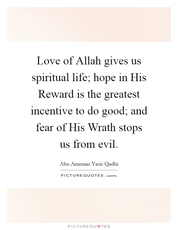 Love of Allah gives us spiritual life; hope in His Reward is the greatest incentive to do good; and fear of His Wrath stops us from evil Picture Quote #1
