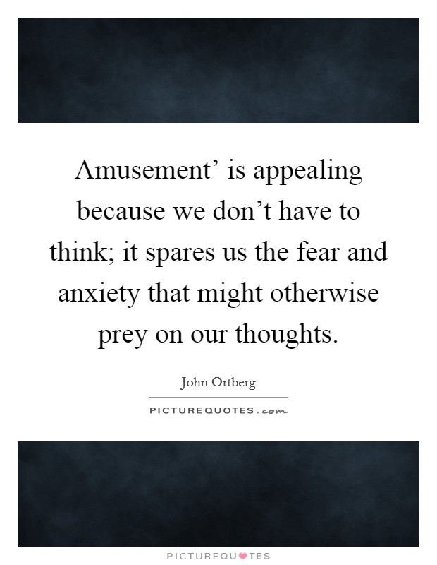 Amusement' is appealing because we don't have to think; it spares us the fear and anxiety that might otherwise prey on our thoughts Picture Quote #1