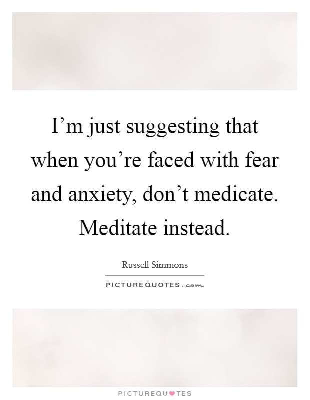 I'm just suggesting that when you're faced with fear and anxiety, don't medicate. Meditate instead Picture Quote #1