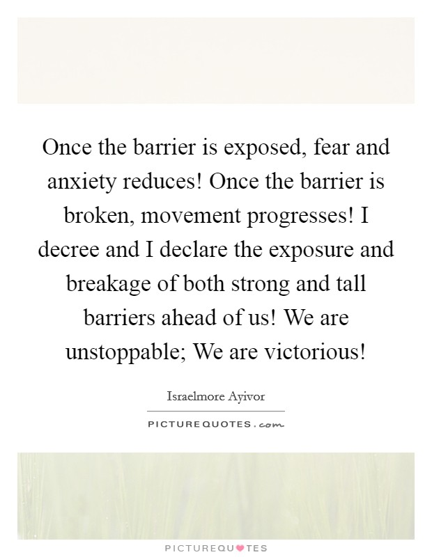 Once the barrier is exposed, fear and anxiety reduces! Once the barrier is broken, movement progresses! I decree and I declare the exposure and breakage of both strong and tall barriers ahead of us! We are unstoppable; We are victorious! Picture Quote #1