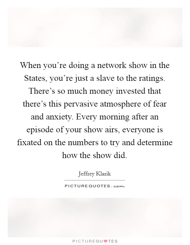 When you're doing a network show in the States, you're just a slave to the ratings. There's so much money invested that there's this pervasive atmosphere of fear and anxiety. Every morning after an episode of your show airs, everyone is fixated on the numbers to try and determine how the show did. Picture Quote #1