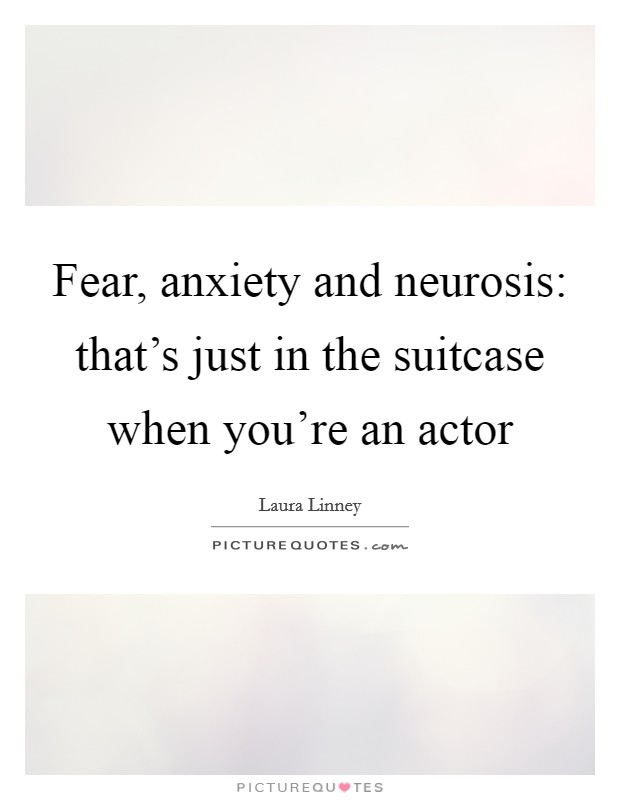 Fear, anxiety and neurosis: that's just in the suitcase when you're an actor Picture Quote #1