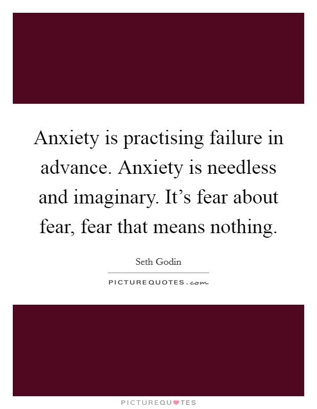 Anxiety is practising failure in advance. Anxiety is needless and imaginary. It's fear about fear, fear that means nothing. Picture Quote #1