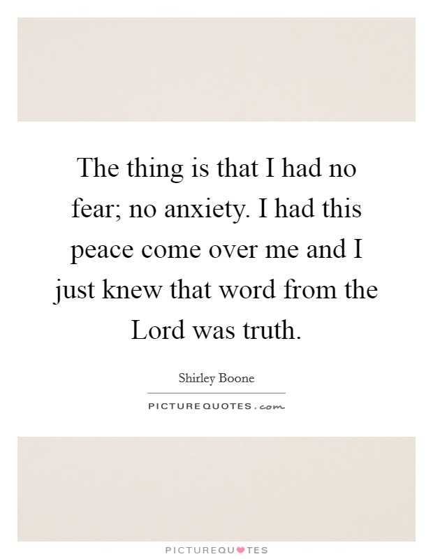 The thing is that I had no fear; no anxiety. I had this peace come over me and I just knew that word from the Lord was truth Picture Quote #1