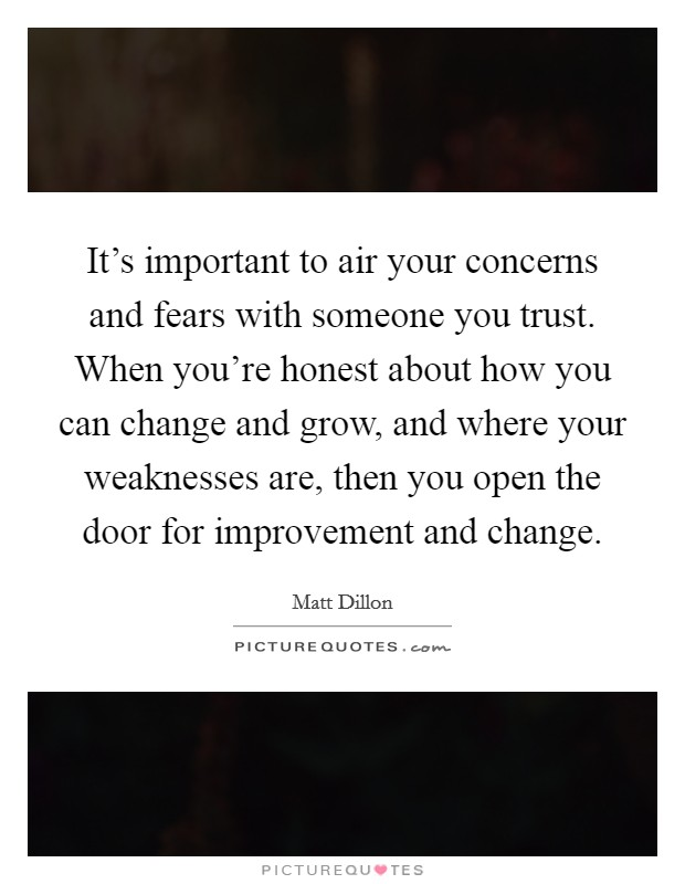 It's important to air your concerns and fears with someone you trust. When you're honest about how you can change and grow, and where your weaknesses are, then you open the door for improvement and change Picture Quote #1