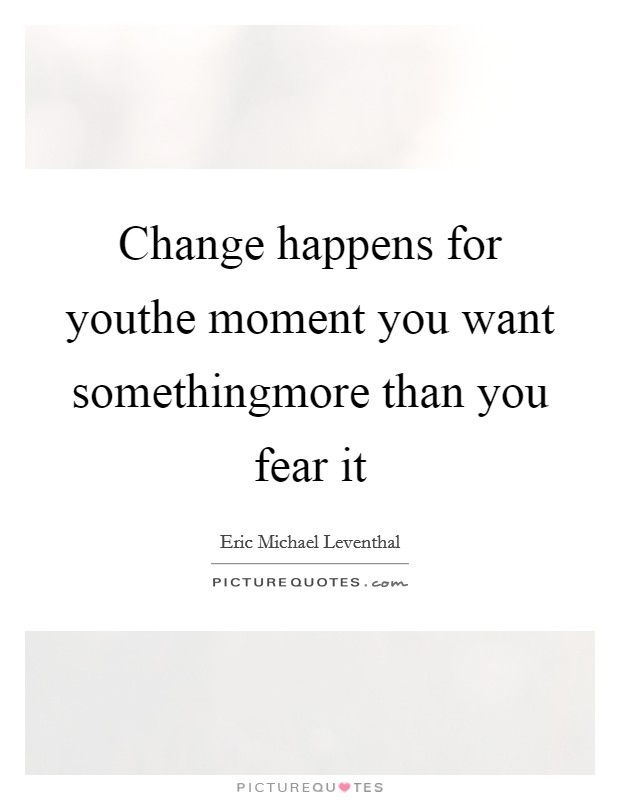 Change happens for youthe moment you want somethingmore than you fear it Picture Quote #1