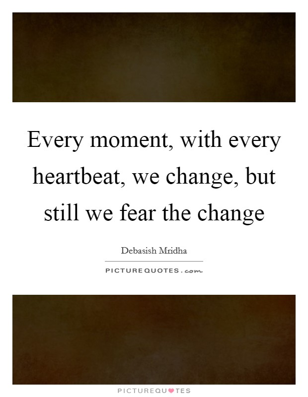 Every moment, with every heartbeat, we change, but still we fear the change Picture Quote #1