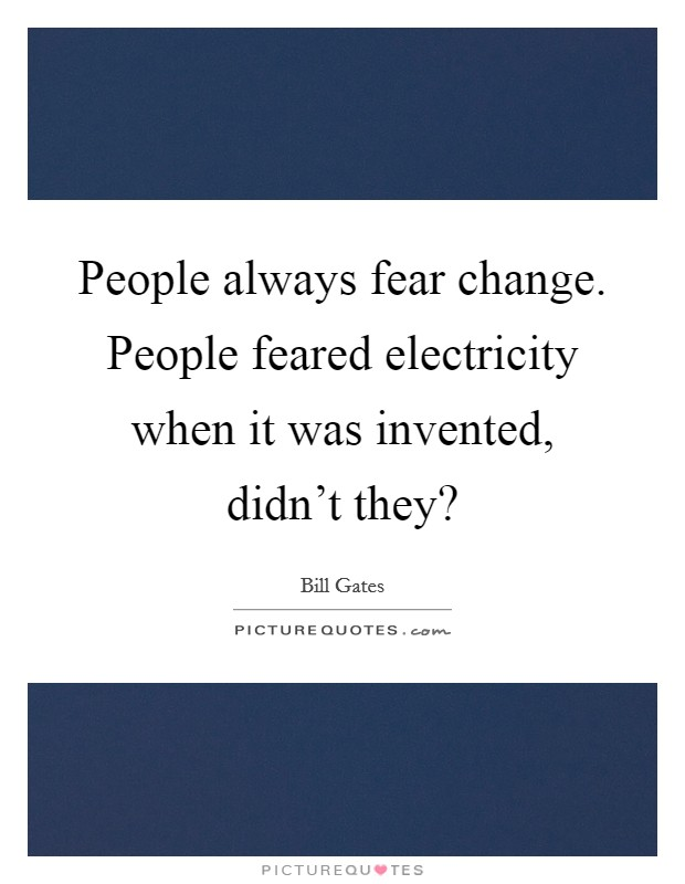 People always fear change. People feared electricity when it was invented, didn't they? Picture Quote #1