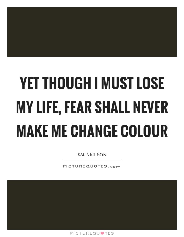 Yet though I must lose my life, fear shall never make me change colour Picture Quote #1
