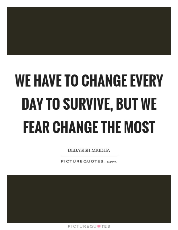 We have to change every day to survive, but we fear change the most Picture Quote #1