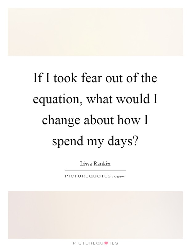 If I took fear out of the equation, what would I change about how I spend my days? Picture Quote #1