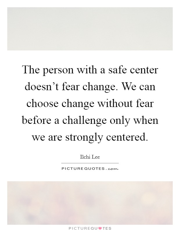 The person with a safe center doesn't fear change. We can choose change without fear before a challenge only when we are strongly centered Picture Quote #1