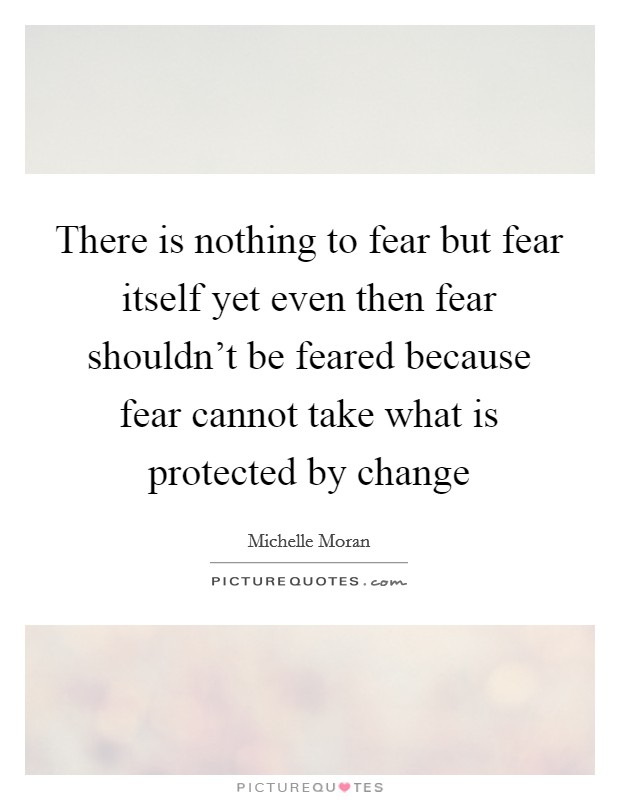There is nothing to fear but fear itself yet even then fear shouldn't be feared because fear cannot take what is protected by change Picture Quote #1