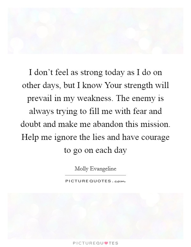 I don't feel as strong today as I do on other days, but I know Your strength will prevail in my weakness. The enemy is always trying to fill me with fear and doubt and make me abandon this mission. Help me ignore the lies and have courage to go on each day Picture Quote #1