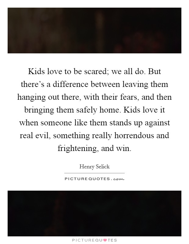 Kids love to be scared; we all do. But there's a difference between leaving them hanging out there, with their fears, and then bringing them safely home. Kids love it when someone like them stands up against real evil, something really horrendous and frightening, and win Picture Quote #1