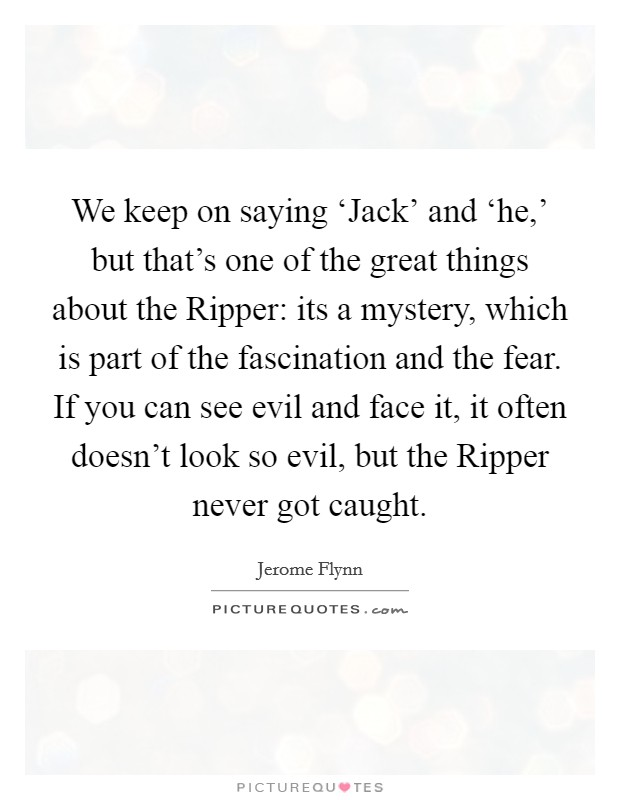 We keep on saying 'Jack' and 'he,' but that's one of the great things about the Ripper: its a mystery, which is part of the fascination and the fear. If you can see evil and face it, it often doesn't look so evil, but the Ripper never got caught Picture Quote #1