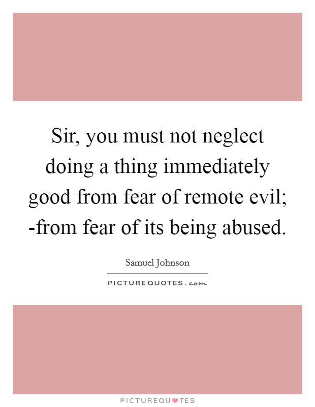 Sir, you must not neglect doing a thing immediately good from fear of remote evil; -from fear of its being abused Picture Quote #1