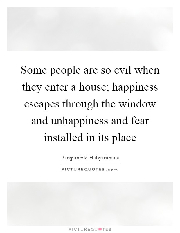 Some people are so evil when they enter a house; happiness escapes through the window and unhappiness and fear installed in its place Picture Quote #1