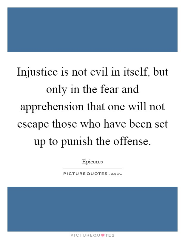 Injustice is not evil in itself, but only in the fear and apprehension that one will not escape those who have been set up to punish the offense Picture Quote #1