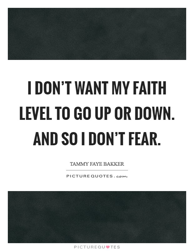 I don't want my faith level to go up or down. And so I don't fear Picture Quote #1