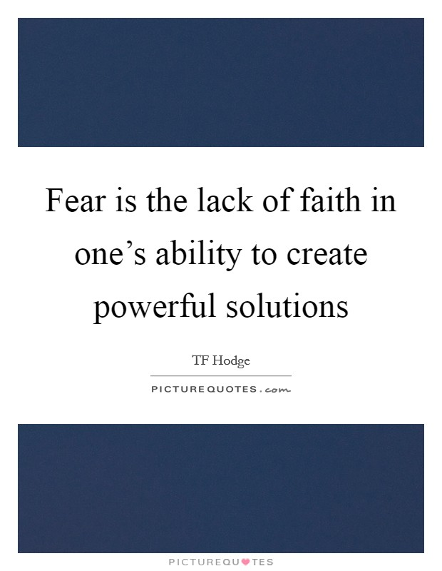 Fear is the lack of faith in one's ability to create powerful solutions Picture Quote #1