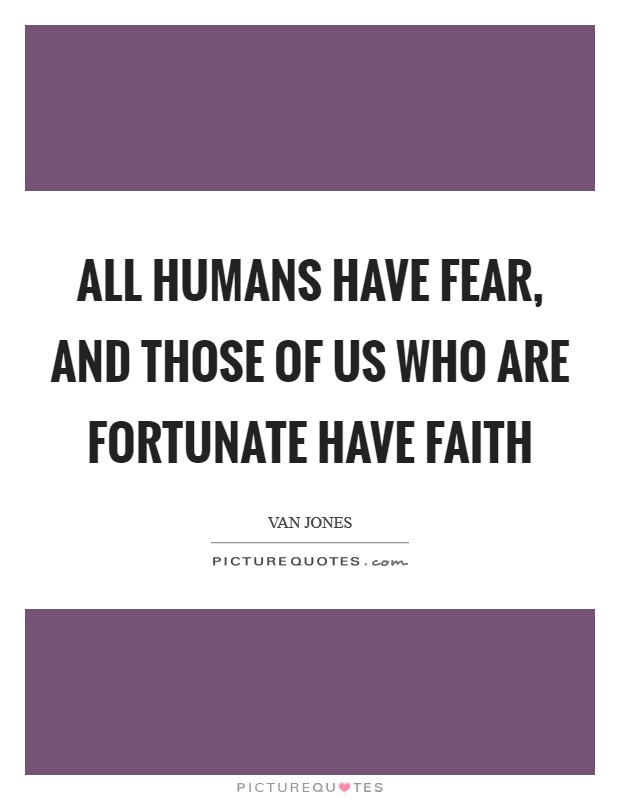 All humans have fear, and those of us who are fortunate have faith Picture Quote #1