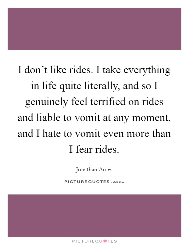 I don't like rides. I take everything in life quite literally, and so I genuinely feel terrified on rides and liable to vomit at any moment, and I hate to vomit even more than I fear rides Picture Quote #1