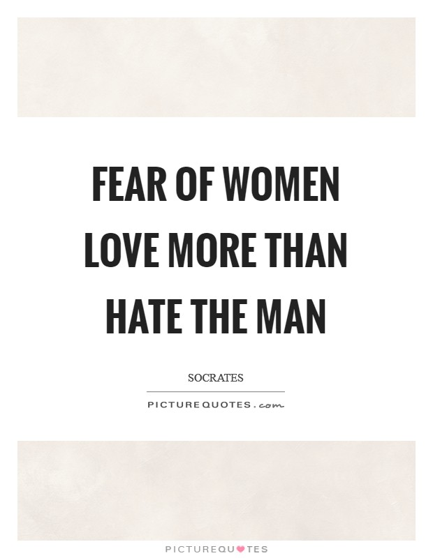 Fear of women love more than hate the man Picture Quote #1