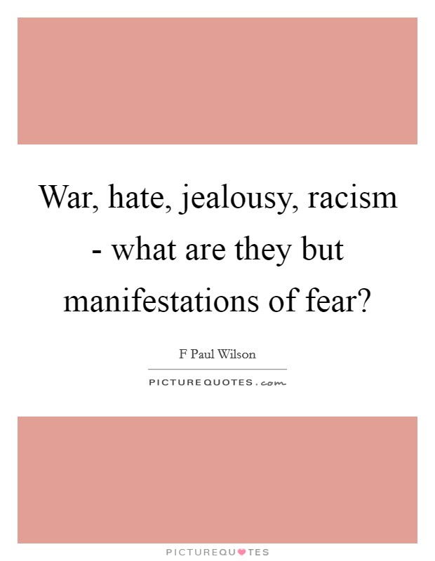 War, hate, jealousy, racism - what are they but manifestations of fear? Picture Quote #1