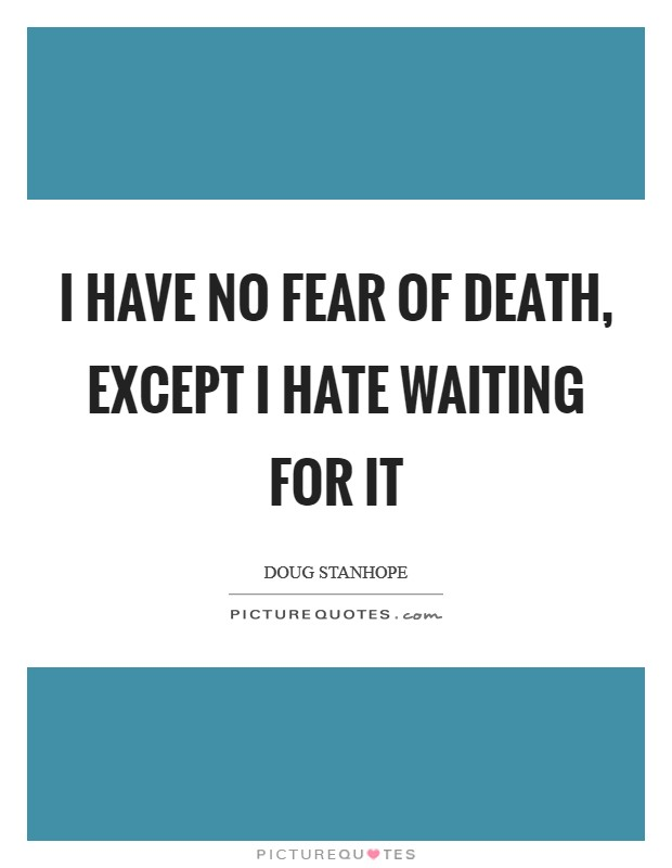 I have no fear of death, except I hate waiting for it Picture Quote #1