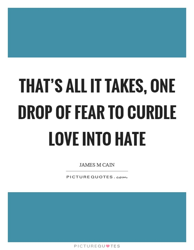 That's all it takes, one drop of fear to curdle love into hate Picture Quote #1