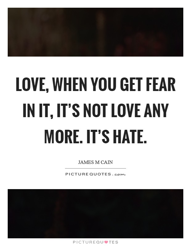 Love, when you get fear in it, it's not love any more. It's hate Picture Quote #1