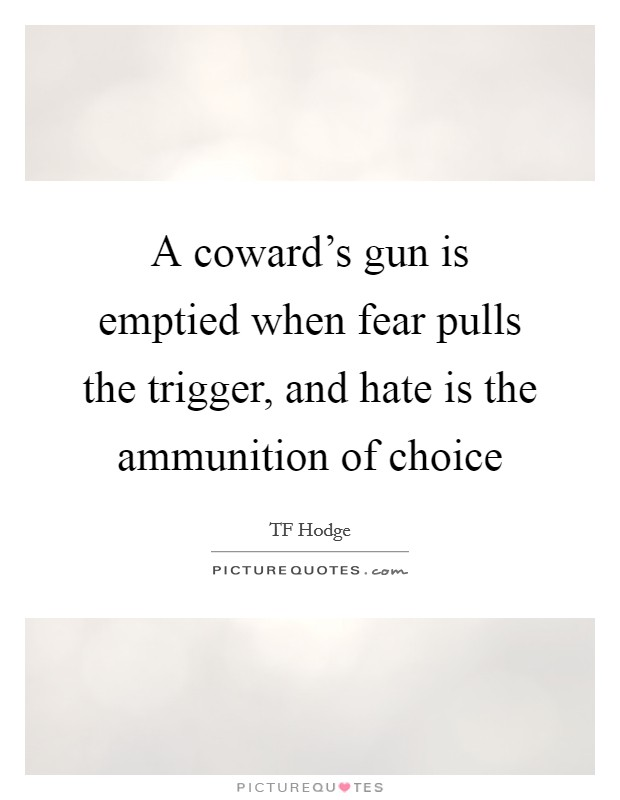 A coward's gun is emptied when fear pulls the trigger, and hate is the ammunition of choice Picture Quote #1