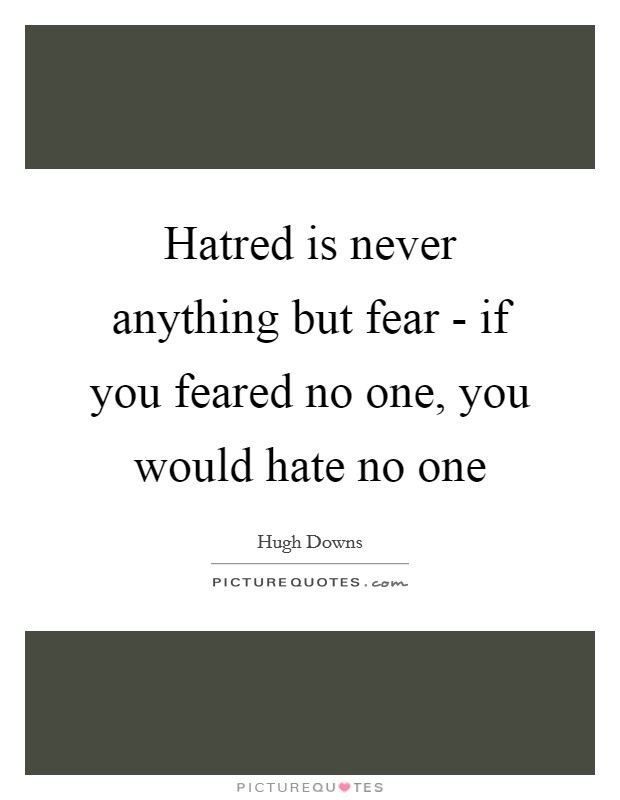 Hatred is never anything but fear - if you feared no one, you would hate no one Picture Quote #1