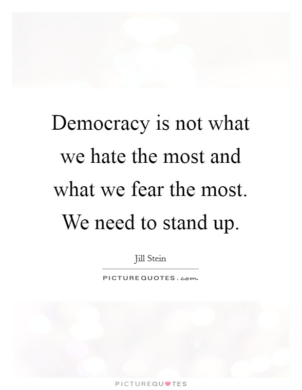 Democracy is not what we hate the most and what we fear the most. We need to stand up Picture Quote #1
