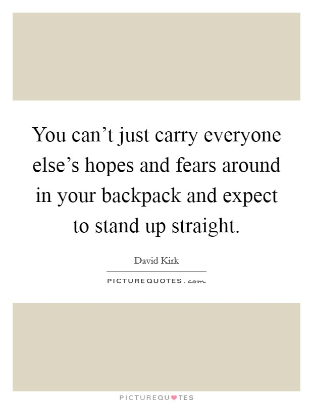 You can't just carry everyone else's hopes and fears around in your backpack and expect to stand up straight Picture Quote #1