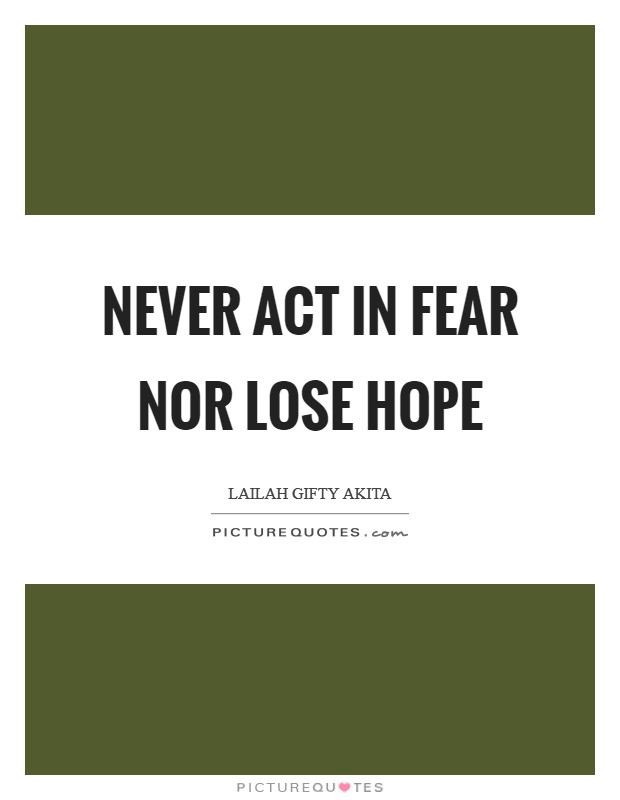 Never act in fear nor lose hope Picture Quote #1