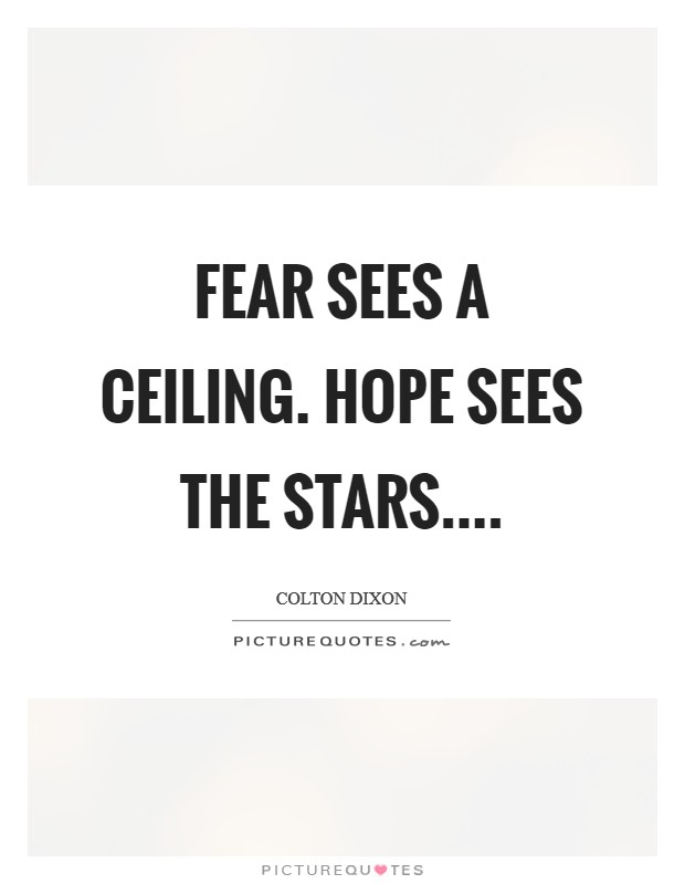 Fear sees a ceiling. Hope sees the stars Picture Quote #1