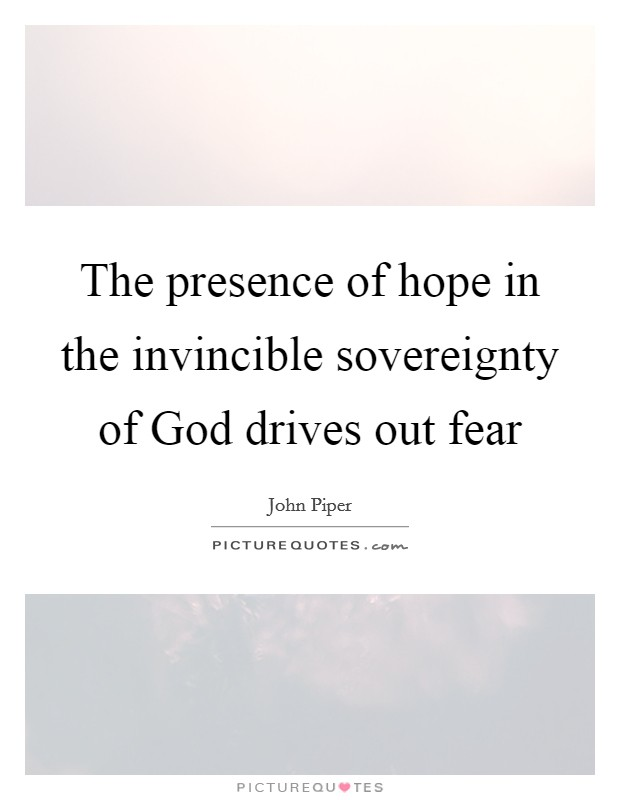 The presence of hope in the invincible sovereignty of God drives out fear Picture Quote #1