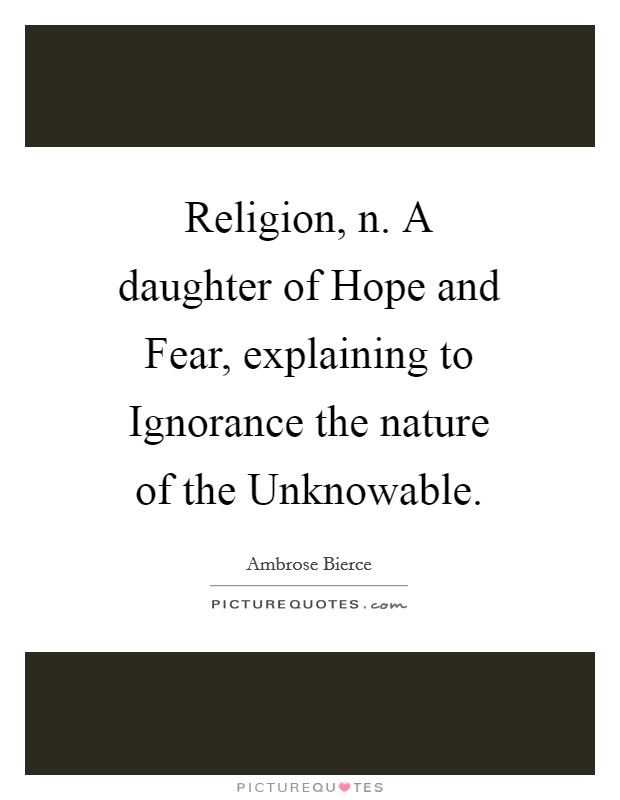 Religion, n. A daughter of Hope and Fear, explaining to Ignorance the nature of the Unknowable Picture Quote #1
