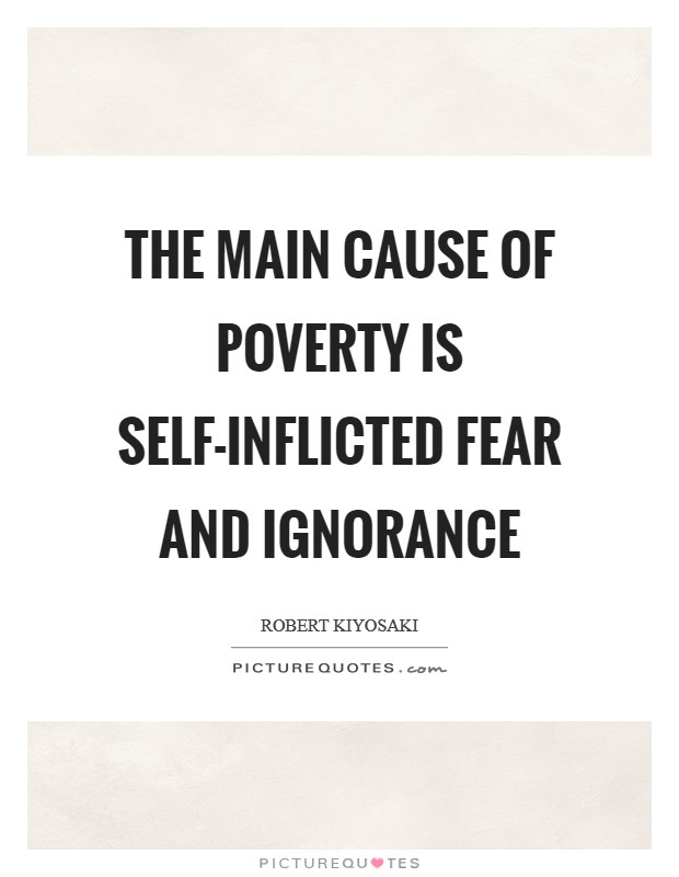 The main cause of poverty is self-inflicted fear and ignorance Picture Quote #1